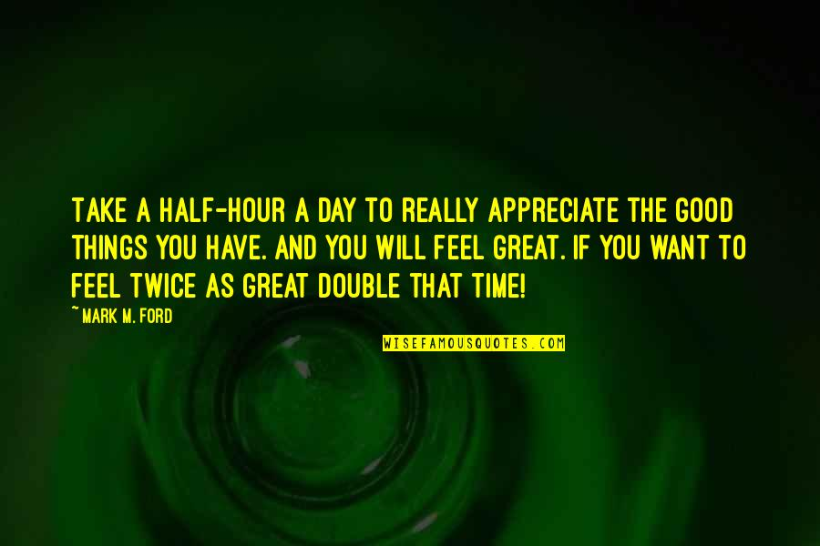 Appreciate The Things Quotes By Mark M. Ford: Take a half-hour a day to really appreciate