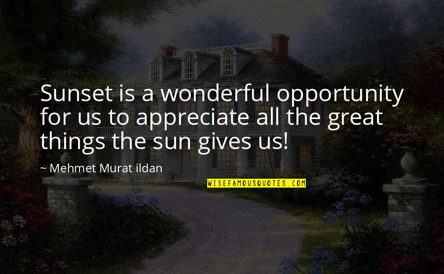 Appreciate The Things Quotes By Mehmet Murat Ildan: Sunset is a wonderful opportunity for us to