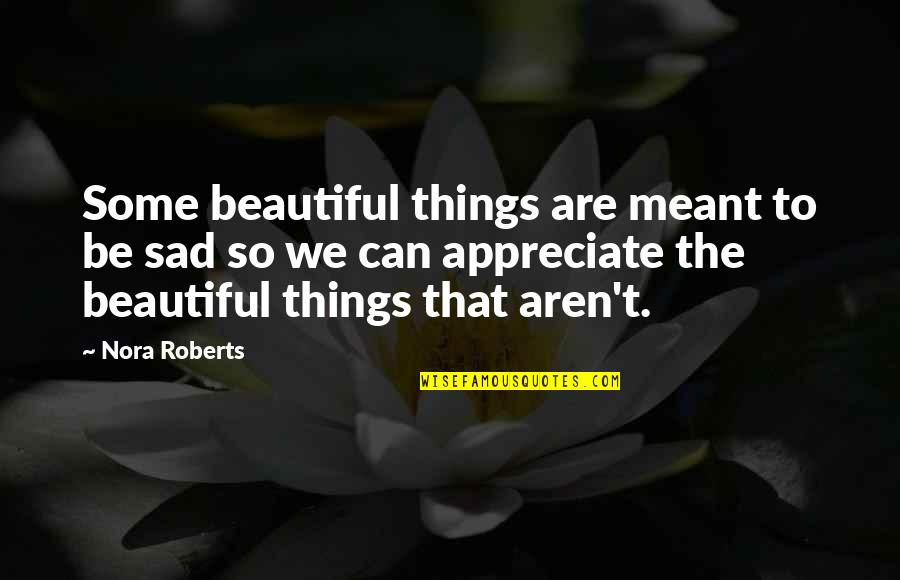 Appreciate The Things Quotes By Nora Roberts: Some beautiful things are meant to be sad