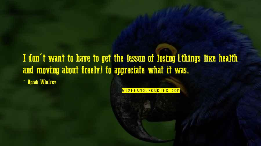Appreciate The Things Quotes By Oprah Winfrey: I don't want to have to get the