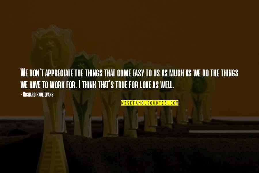 Appreciate The Things Quotes By Richard Paul Evans: We don't appreciate the things that come easy