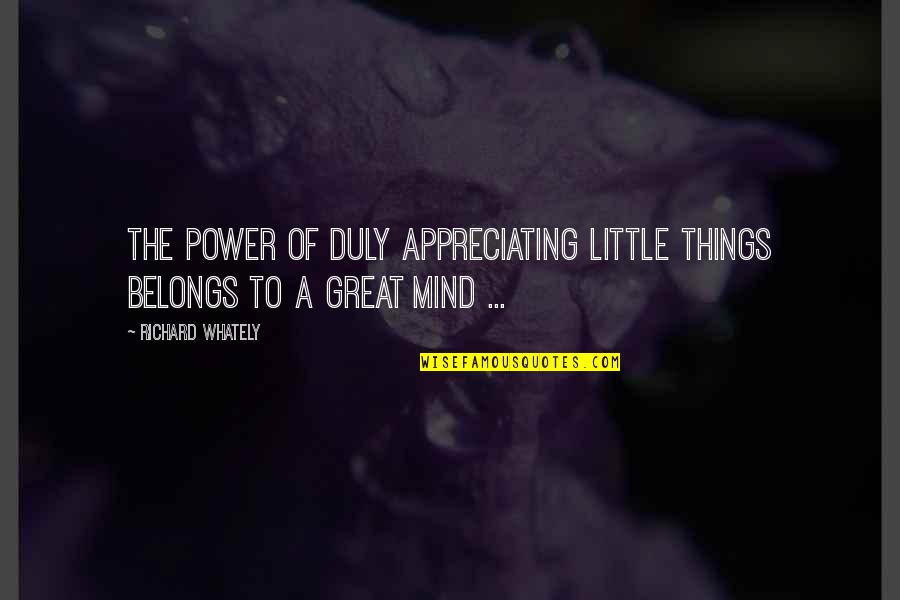 Appreciate The Things Quotes By Richard Whately: The power of duly appreciating little things belongs