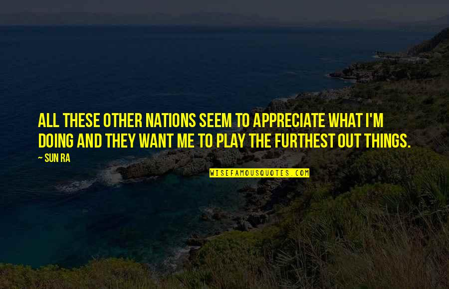 Appreciate The Things Quotes By Sun Ra: All these other nations seem to appreciate what