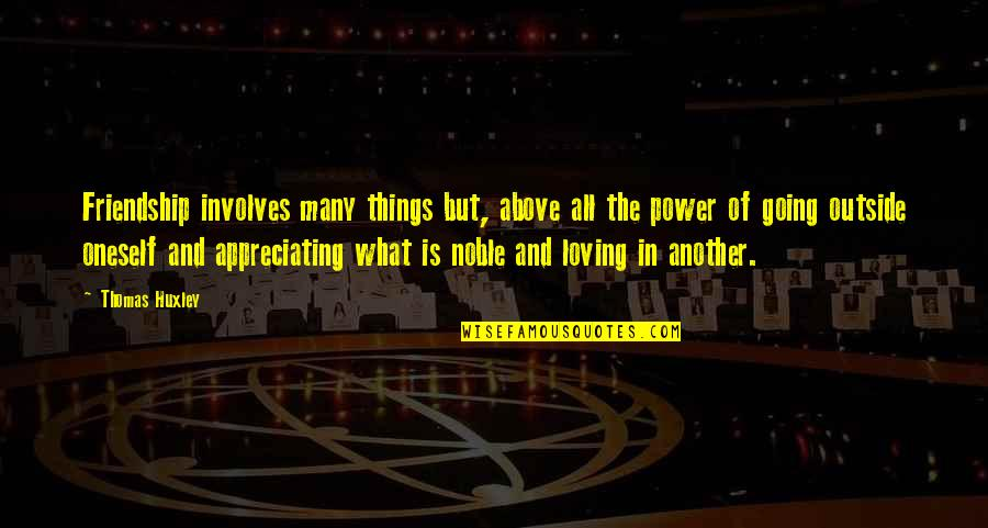 Appreciate The Things Quotes By Thomas Huxley: Friendship involves many things but, above all the