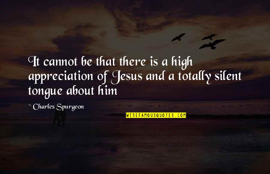 Appreciation For Him Quotes By Charles Spurgeon: It cannot be that there is a high