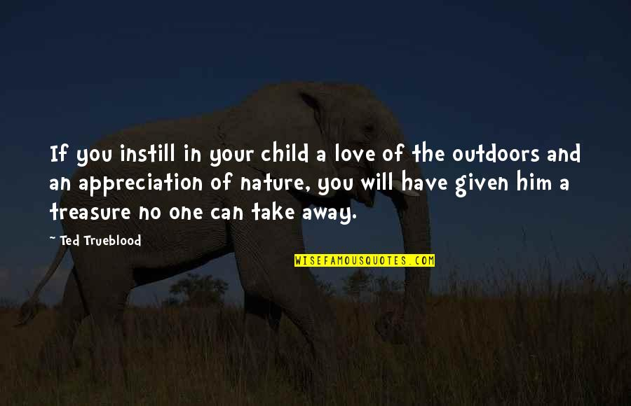Appreciation For Him Quotes By Ted Trueblood: If you instill in your child a love