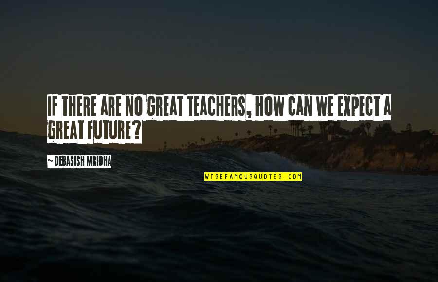 Appreciation For Teachers Quotes By Debasish Mridha: If there are no great teachers, how can