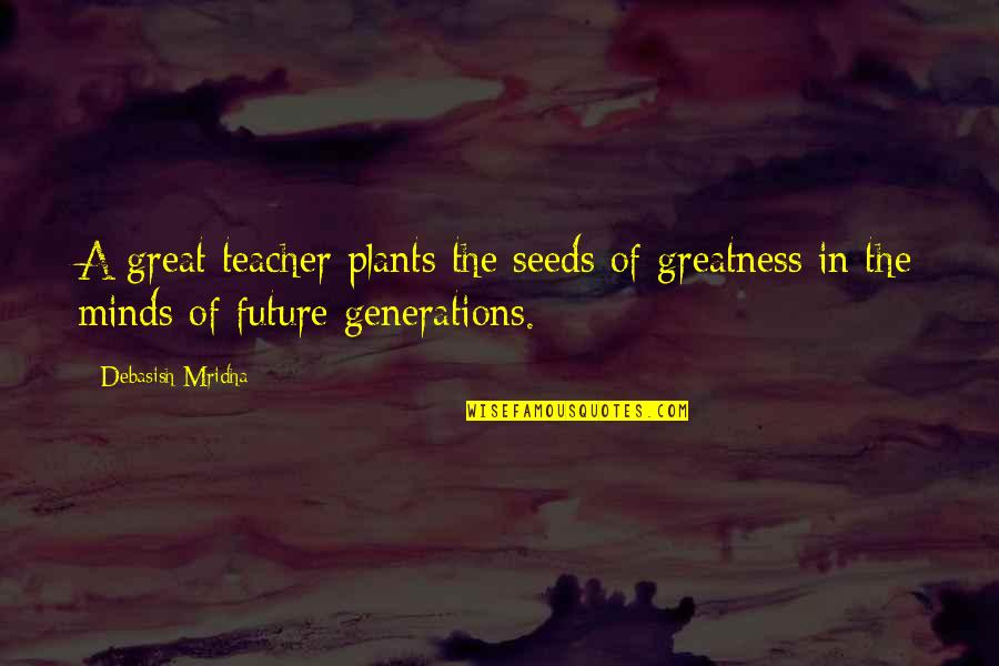 Appreciation For Teachers Quotes By Debasish Mridha: A great teacher plants the seeds of greatness
