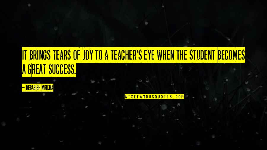 Appreciation For Teachers Quotes By Debasish Mridha: It brings tears of joy to a teacher's