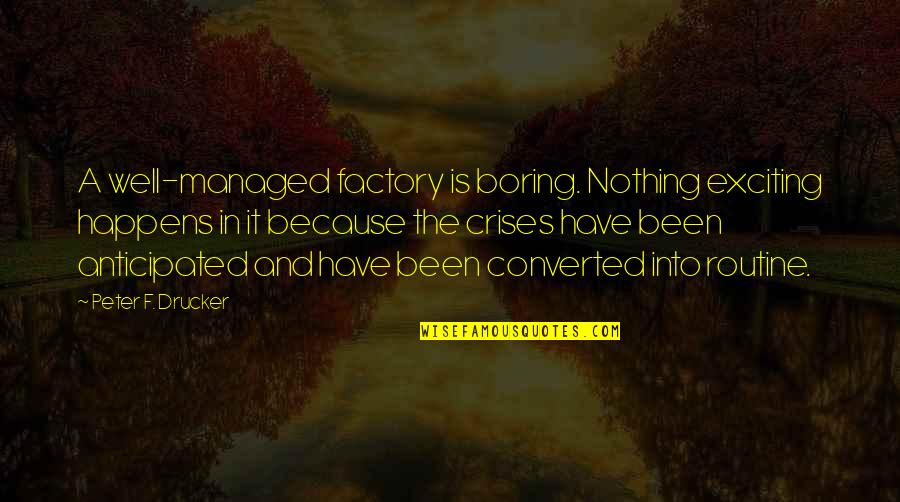 Appreciation For Teachers Quotes By Peter F. Drucker: A well-managed factory is boring. Nothing exciting happens