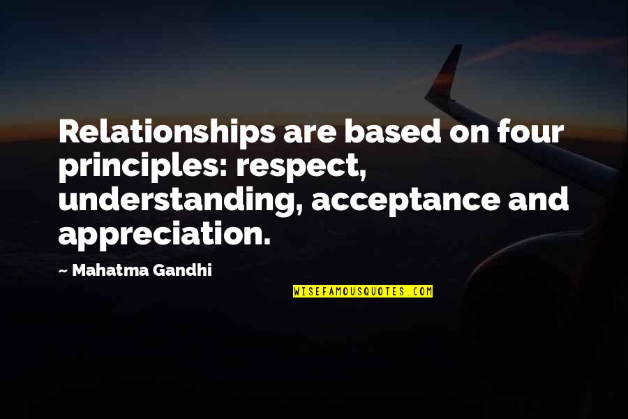 Appreciation In Relationships Quotes By Mahatma Gandhi: Relationships are based on four principles: respect, understanding,