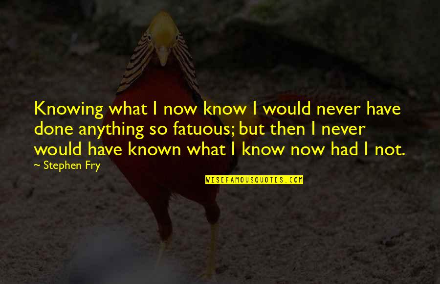 Appreciation In Relationships Quotes By Stephen Fry: Knowing what I now know I would never