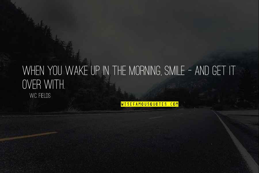 Appreciation In Relationships Quotes By W.C. Fields: When you wake up in the morning, smile