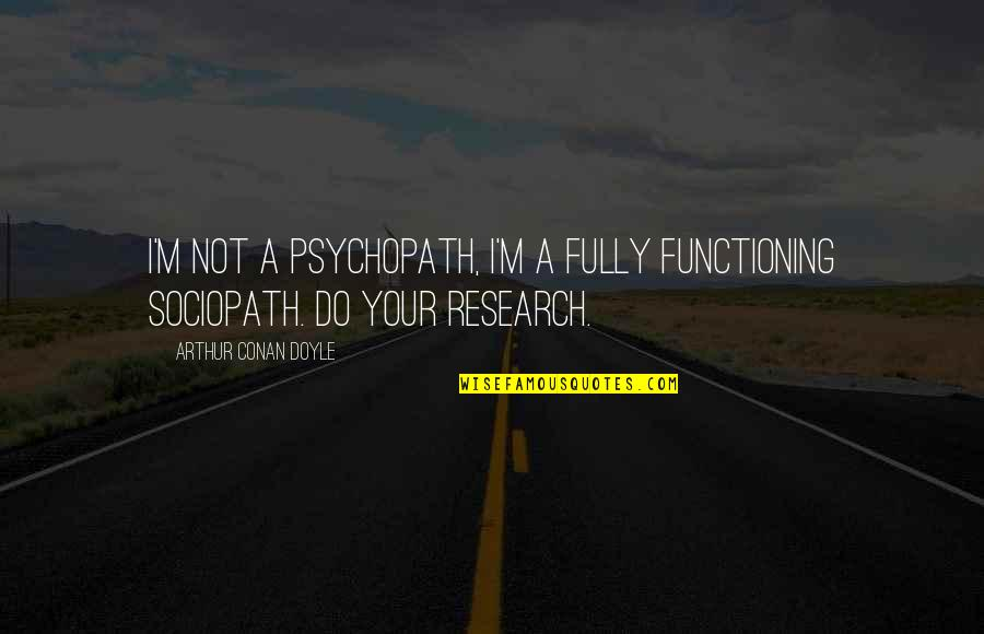 Appreciation Of What You Have Quotes By Arthur Conan Doyle: I'm not a psychopath, I'm a fully functioning