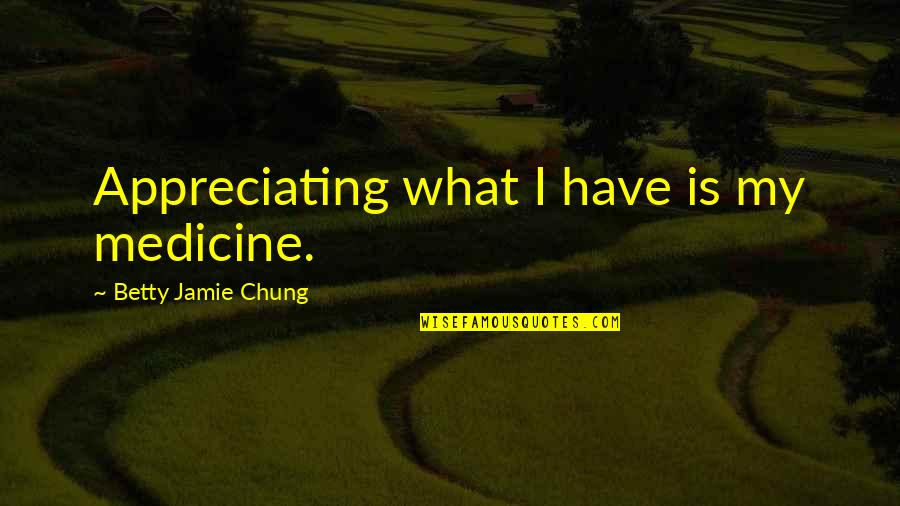 Appreciation Of What You Have Quotes By Betty Jamie Chung: Appreciating what I have is my medicine.