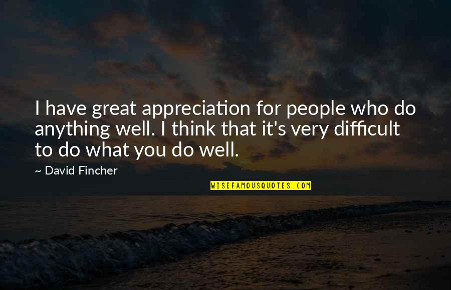 Appreciation Of What You Have Quotes By David Fincher: I have great appreciation for people who do