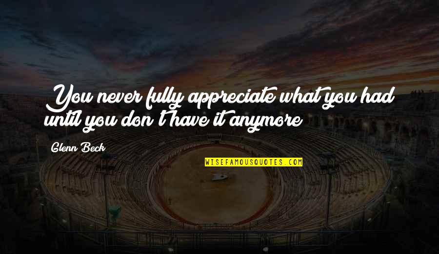 Appreciation Of What You Have Quotes By Glenn Beck: You never fully appreciate what you had until