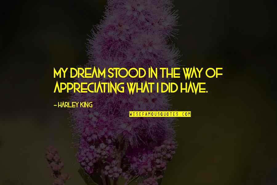Appreciation Of What You Have Quotes By Harley King: My dream stood in the way of appreciating