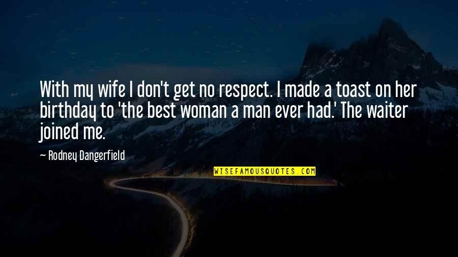 Appreciation Of What You Have Quotes By Rodney Dangerfield: With my wife I don't get no respect.