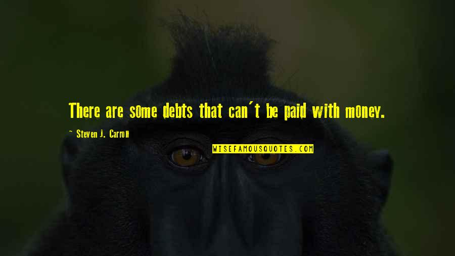Appreciation Of What You Have Quotes By Steven J. Carroll: There are some debts that can't be paid