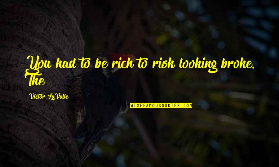 Appreciation Of What You Have Quotes By Victor LaValle: You had to be rich to risk looking