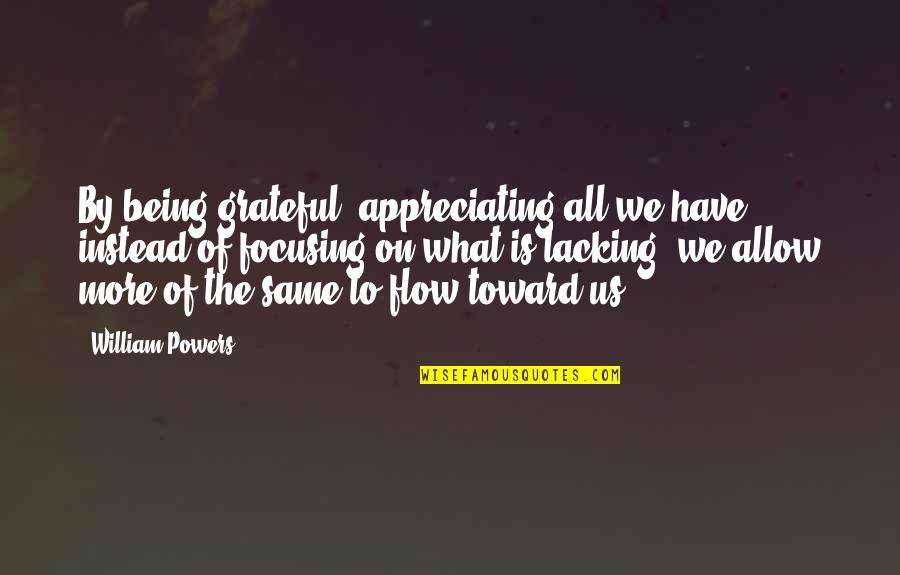 Appreciation Of What You Have Quotes By William Powers: By being grateful, appreciating all we have instead