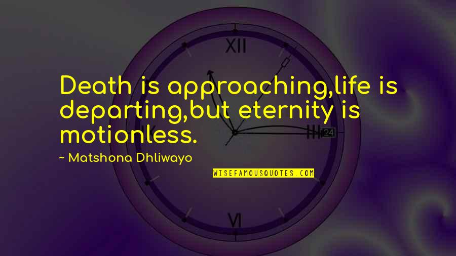 Approaching Death Quotes By Matshona Dhliwayo: Death is approaching,life is departing,but eternity is motionless.