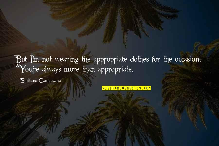 Appropriate Love Quotes By Emiliano Campuzano: But I'm not wearing the appropriate clothes for