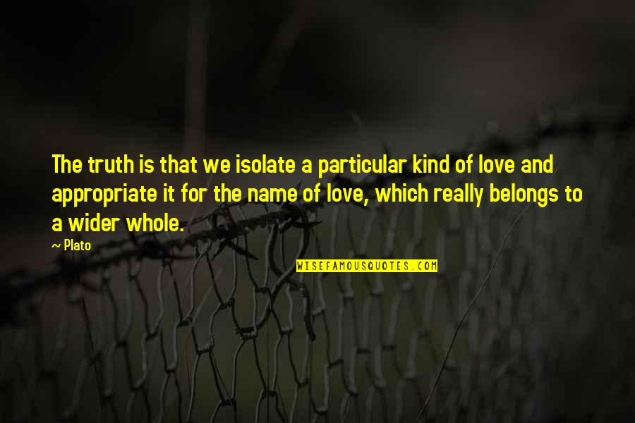 Appropriate Love Quotes By Plato: The truth is that we isolate a particular
