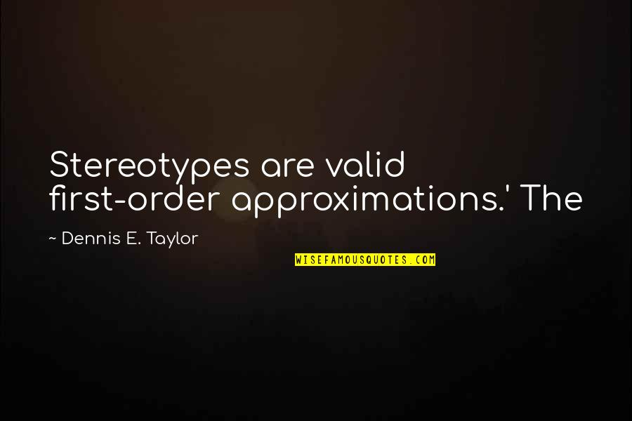 Approximations Quotes By Dennis E. Taylor: Stereotypes are valid first-order approximations.' The