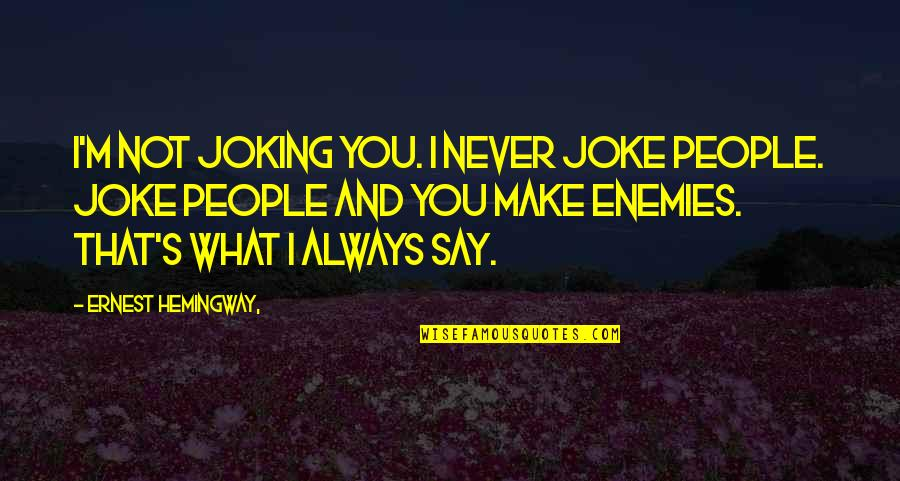 Approximations Quotes By Ernest Hemingway,: I'm not joking you. I never joke people.