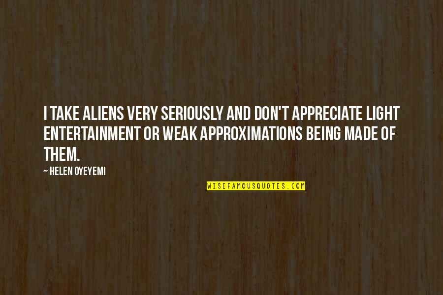 Approximations Quotes By Helen Oyeyemi: I take aliens very seriously and don't appreciate