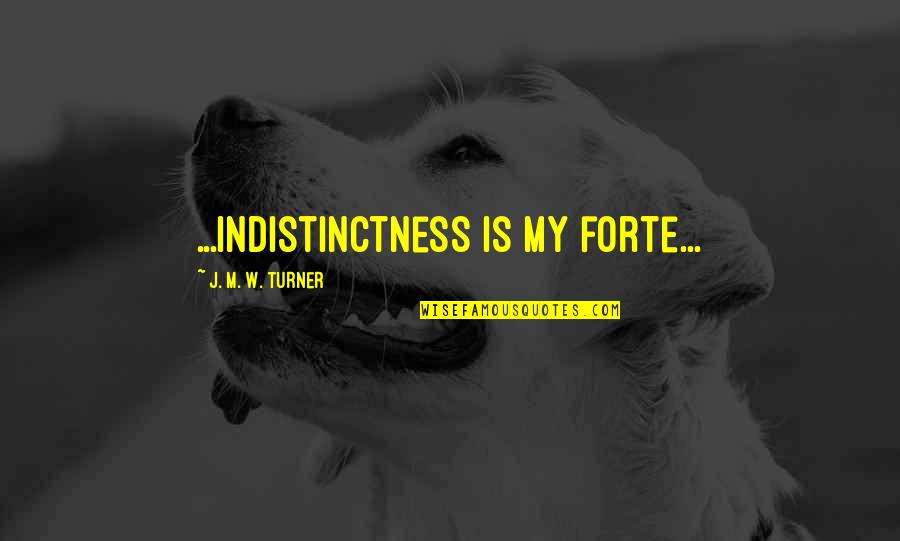 Approximations Quotes By J. M. W. Turner: ...indistinctness is my forte...