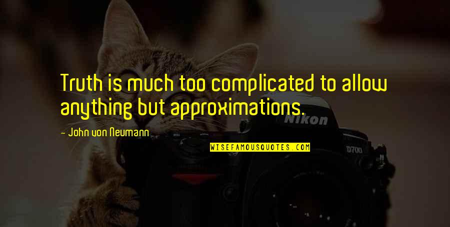 Approximations Quotes By John Von Neumann: Truth is much too complicated to allow anything