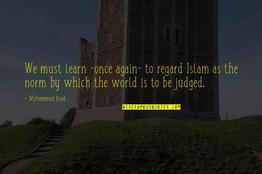 Approximations Quotes By Muhammad Asad: We must learn -once again- to regard Islam