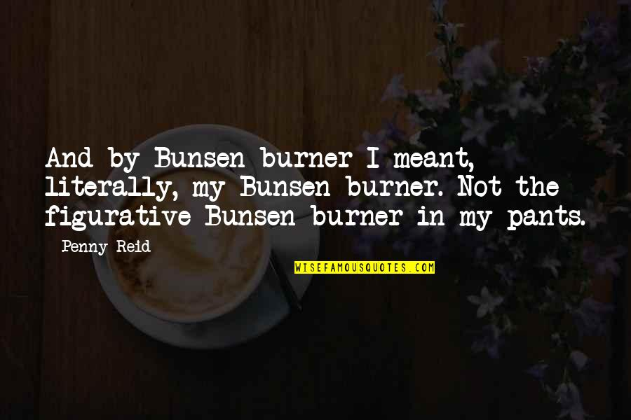 Approximations Quotes By Penny Reid: And by Bunsen burner I meant, literally, my