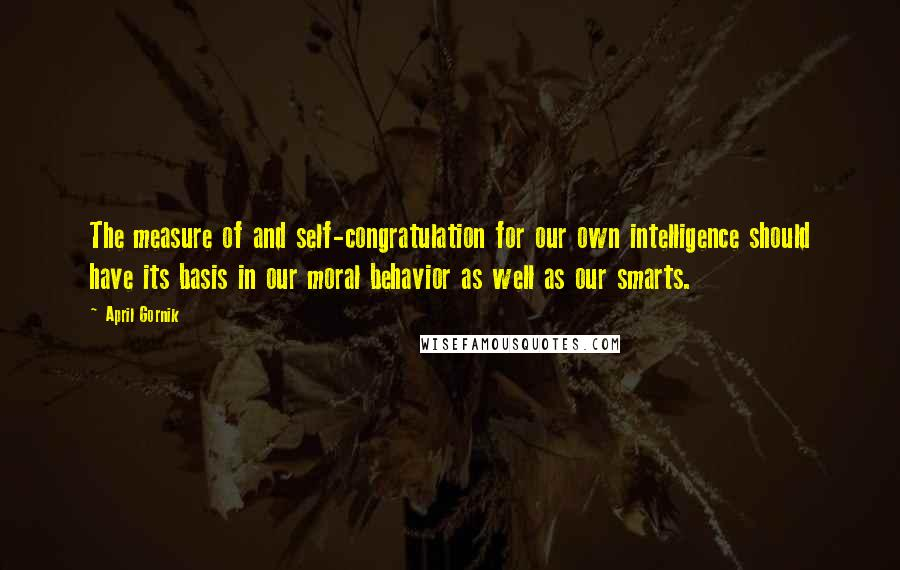 April Gornik quotes: The measure of and self-congratulation for our own intelligence should have its basis in our moral behavior as well as our smarts.
