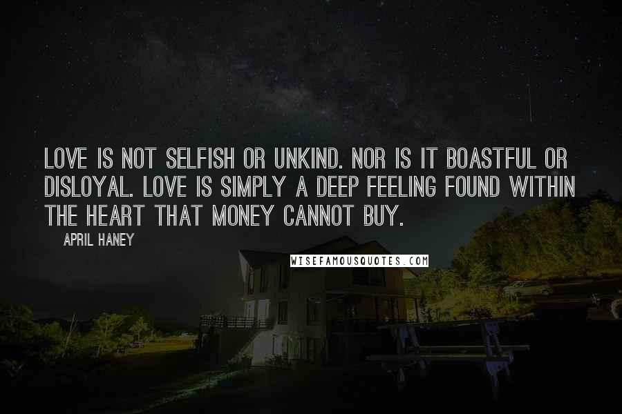 April Haney quotes: Love is not selfish or unkind. Nor is it boastful or disloyal. Love is simply a deep feeling found within the heart that money cannot buy.