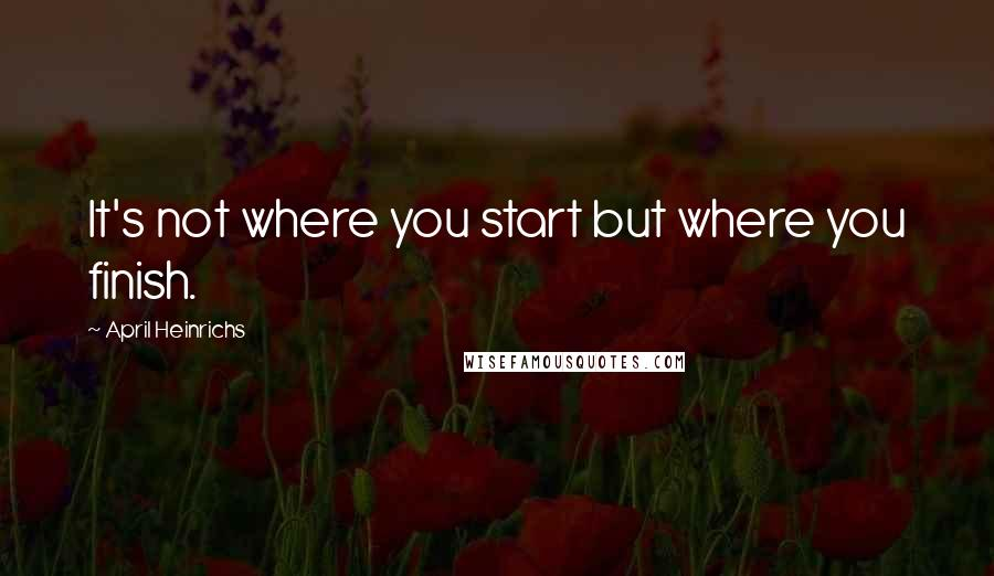 April Heinrichs quotes: It's not where you start but where you finish.