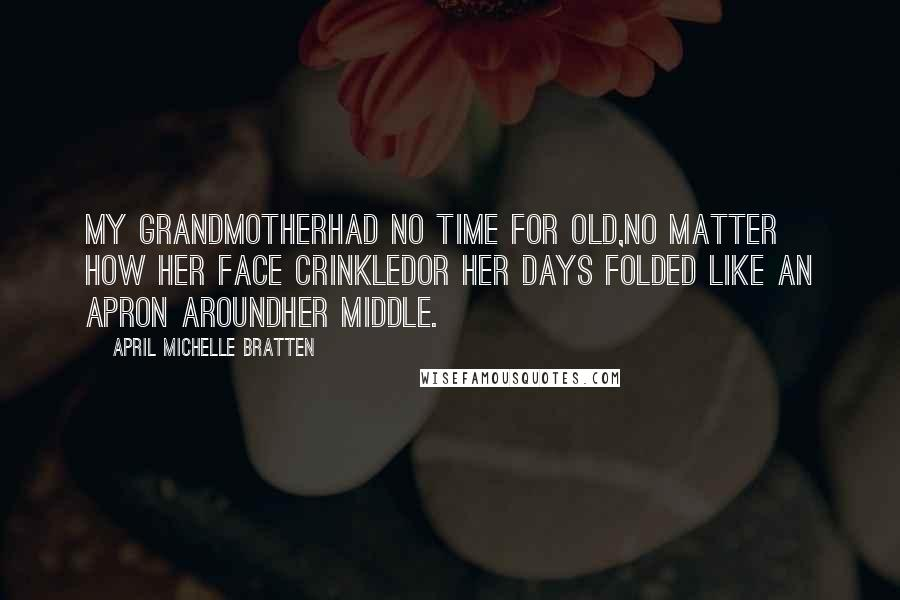 April Michelle Bratten quotes: My grandmotherhad no time for old,no matter how her face crinkledor her days folded like an apron aroundher middle.