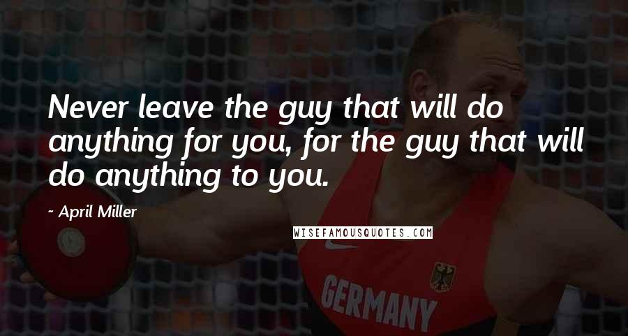 April Miller quotes: Never leave the guy that will do anything for you, for the guy that will do anything to you.