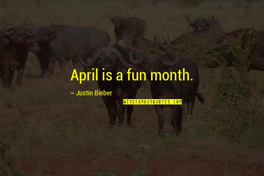 April Month Quotes By Justin Bieber: April is a fun month.
