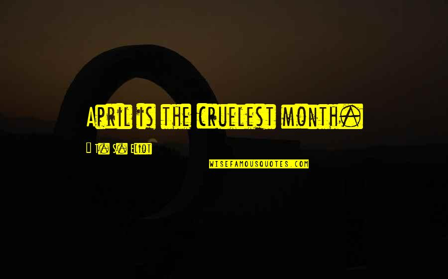 April Month Quotes By T. S. Eliot: April is the cruelest month.