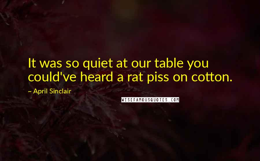 April Sinclair quotes: It was so quiet at our table you could've heard a rat piss on cotton.