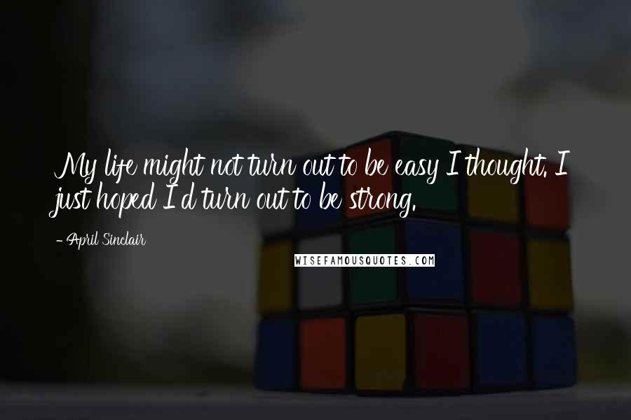 April Sinclair quotes: My life might not turn out to be easy I thought. I just hoped I'd turn out to be strong.