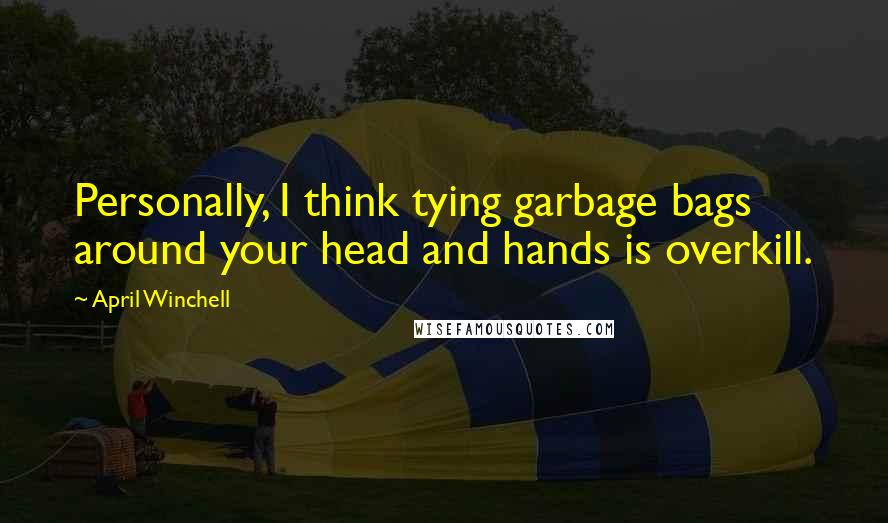 April Winchell quotes: Personally, I think tying garbage bags around your head and hands is overkill.