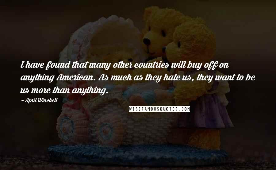 April Winchell quotes: I have found that many other countries will buy off on anything American. As much as they hate us, they want to be us more than anything.
