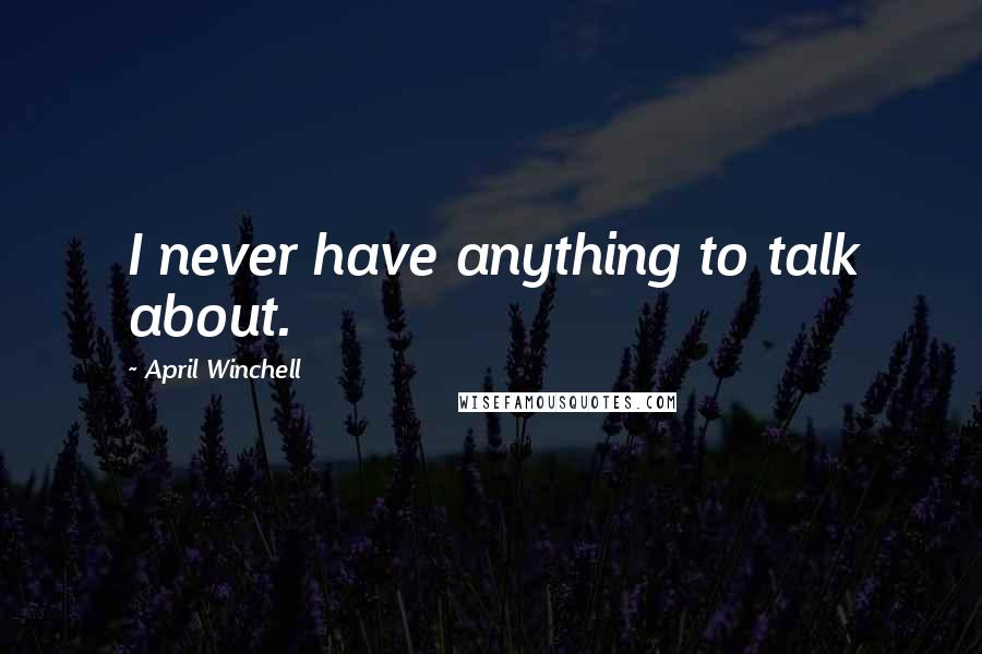 April Winchell quotes: I never have anything to talk about.