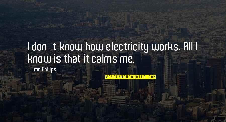 Aprille Ericsson Quotes By Emo Philips: I don't know how electricity works. All I