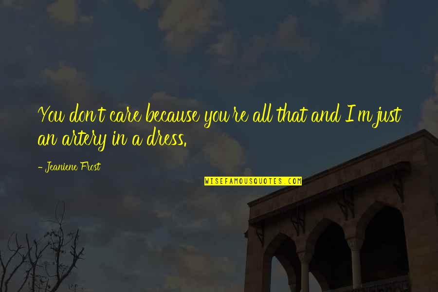 Aprille Ericsson Quotes By Jeaniene Frost: You don't care because you're all that and